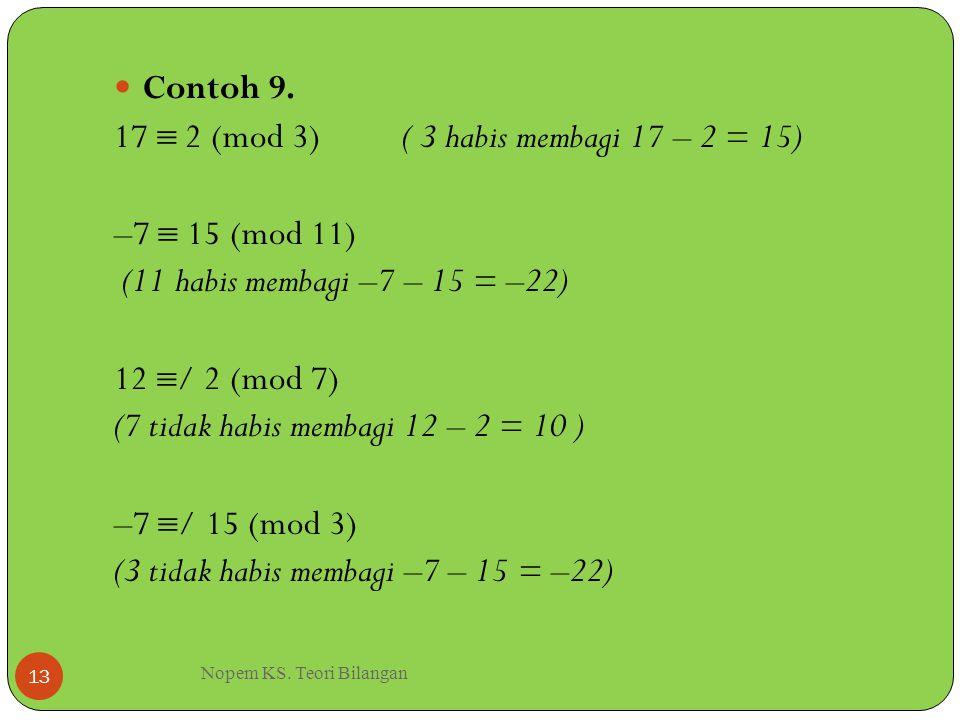 Nopem KS. Teori Bilangan 13 Contoh 9. 17  2 (mod 3)( 3 habis membagi 17 – 2 = 15) –7  15 (mod 11) (11 habis membagi –7 – 15 = –22) 12  / 2 (mod 7)