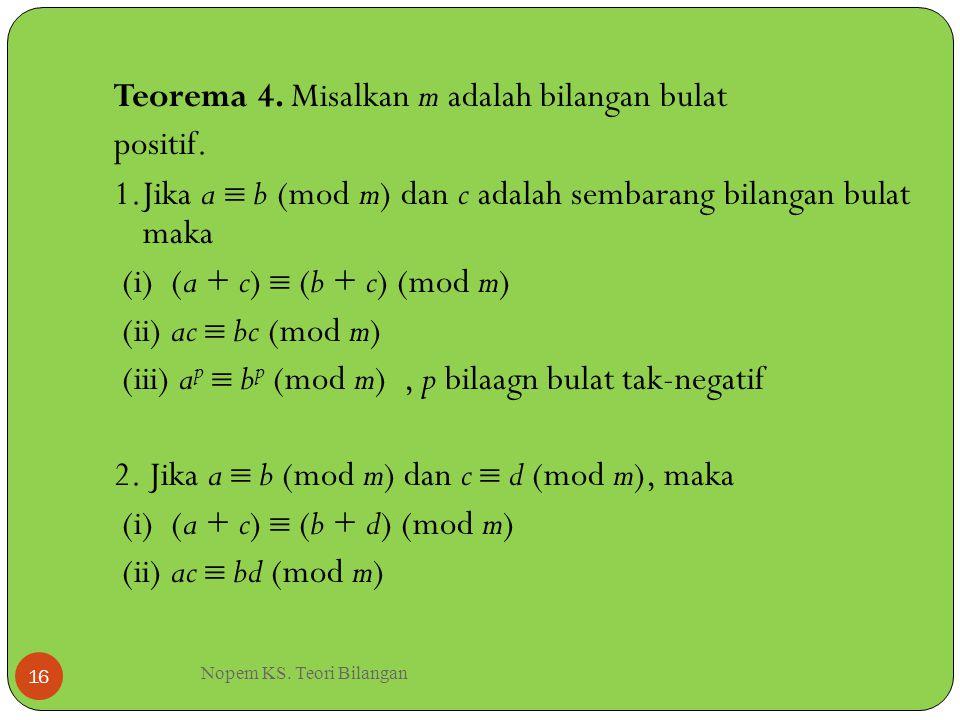 Nopem KS. Teori Bilangan 16 Teorema 4. Misalkan m adalah bilangan bulat positif. 1.Jika a  b (mod m) dan c adalah sembarang bilangan bulat maka (i) (