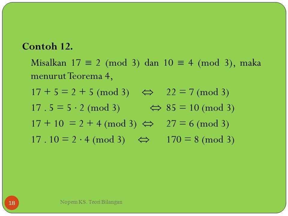 Nopem KS. Teori Bilangan 18 Contoh 12. Misalkan 17  2 (mod 3) dan 10  4 (mod 3), maka menurut Teorema 4, 17 + 5 = 2 + 5 (mod 3)  22 = 7 (mod 3) 17.