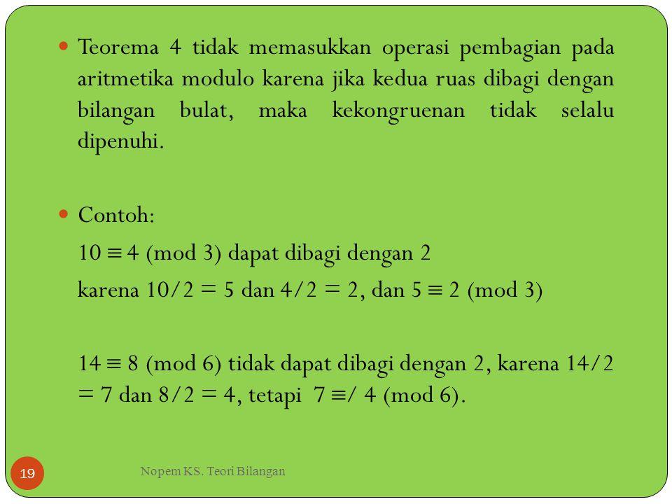 Nopem KS. Teori Bilangan 19 Teorema 4 tidak memasukkan operasi pembagian pada aritmetika modulo karena jika kedua ruas dibagi dengan bilangan bulat, m