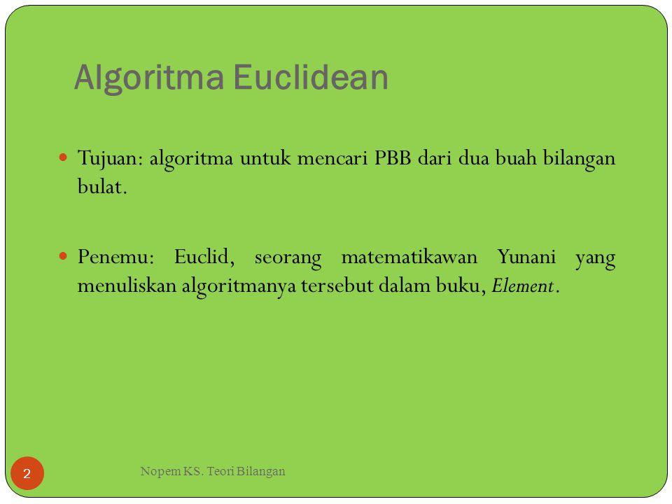 Algoritma Euclidean Nopem KS. Teori Bilangan 2 Tujuan: algoritma untuk mencari PBB dari dua buah bilangan bulat. Penemu: Euclid, seorang matematikawan