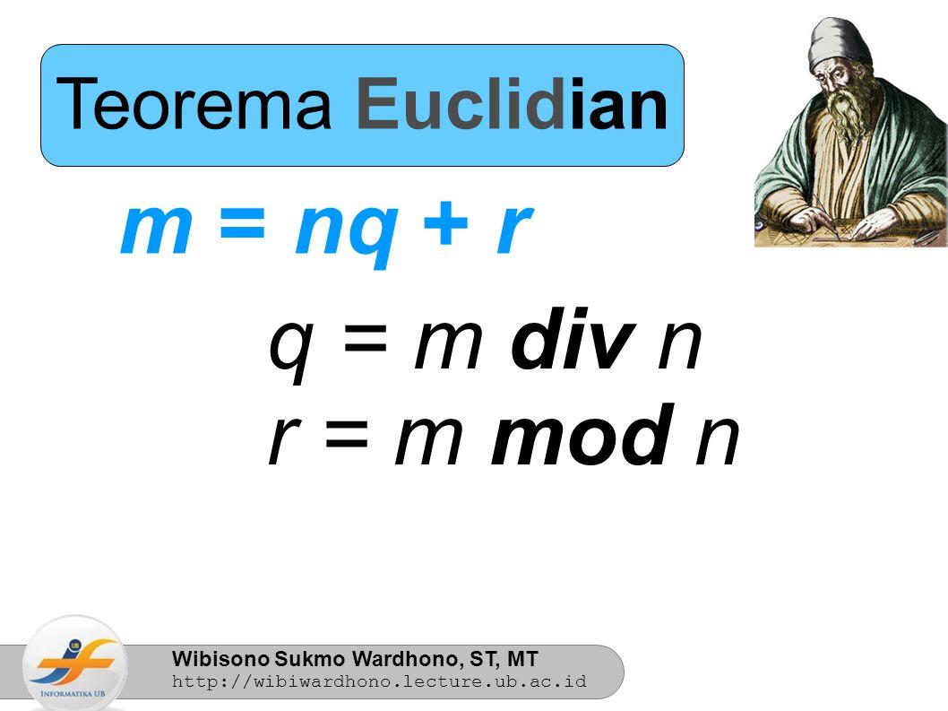Wibisono Sukmo Wardhono, ST, MT http://wibiwardhono.lecture.ub.ac.id Teorema Euclidian Contoh: 34 = 5.6 + 4 6 = 34 div 5 4 = 34 mod 5
