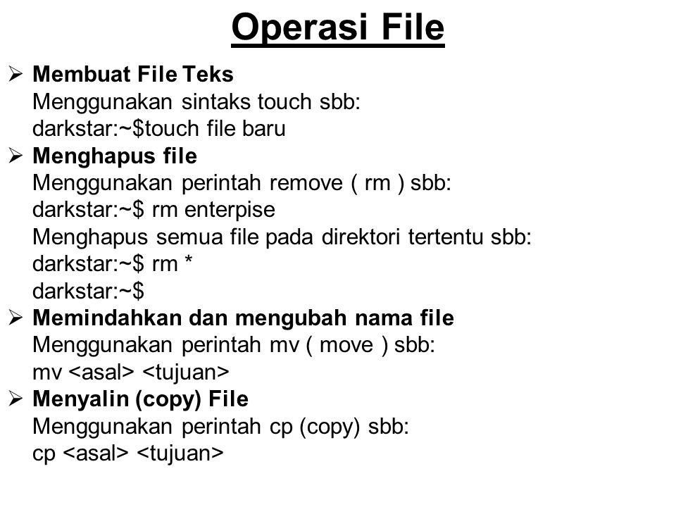 Operasi File  Membuat File Teks Menggunakan sintaks touch sbb: darkstar:~$touch file baru  Menghapus file Menggunakan perintah remove ( rm ) sbb: darkstar:~$ rm enterpise Menghapus semua file pada direktori tertentu sbb: darkstar:~$ rm * darkstar:~$  Memindahkan dan mengubah nama file Menggunakan perintah mv ( move ) sbb: mv  Menyalin (copy) File Menggunakan perintah cp (copy) sbb: cp