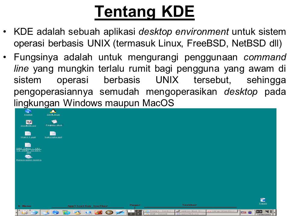 Tentang KDE KDE adalah sebuah aplikasi desktop environment untuk sistem operasi berbasis UNIX (termasuk Linux, FreeBSD, NetBSD dll) Fungsinya adalah untuk mengurangi penggunaan command line yang mungkin terlalu rumit bagi pengguna yang awam di sistem operasi berbasis UNIX tersebut, sehingga pengoperasiannya semudah mengoperasikan desktop pada lingkungan Windows maupun MacOS
