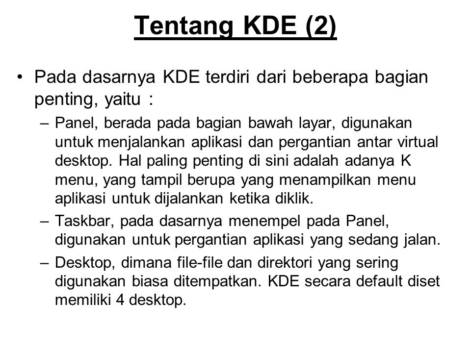 Tentang KDE (2) Pada dasarnya KDE terdiri dari beberapa bagian penting, yaitu : –Panel, berada pada bagian bawah layar, digunakan untuk menjalankan aplikasi dan pergantian antar virtual desktop.