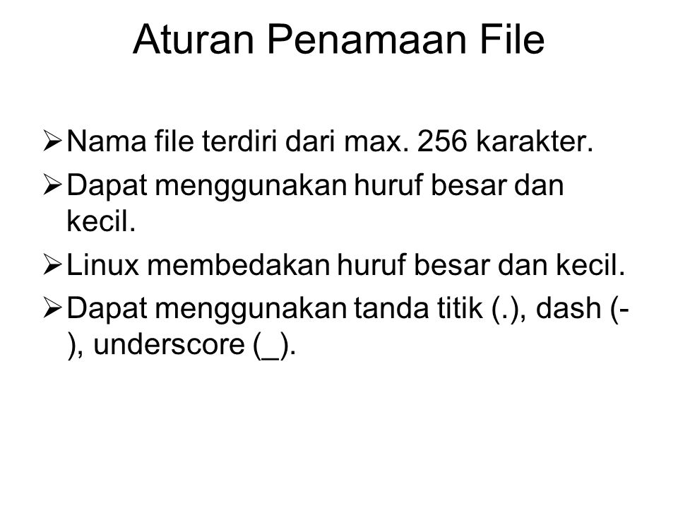 Aturan Penamaan File  Nama file terdiri dari max. 256 karakter.  Dapat menggunakan huruf besar dan kecil.  Linux membedakan huruf besar dan kecil.