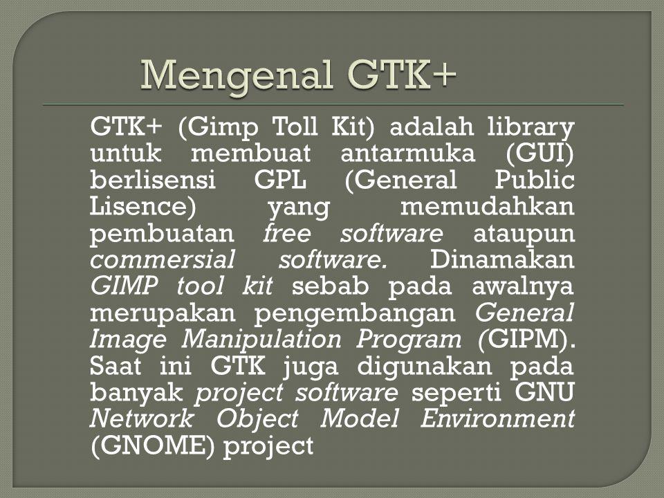GTK+ (Gimp Toll Kit) adalah library untuk membuat antarmuka (GUI) berlisensi GPL (General Public Lisence) yang memudahkan pembuatan free software ataupun commersial software.