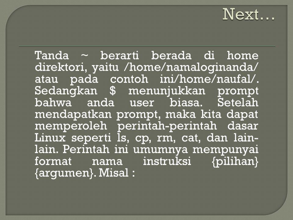 Tanda ~ berarti berada di home direktori, yaitu /home/namaloginanda/ atau pada contoh ini/home/naufal/.