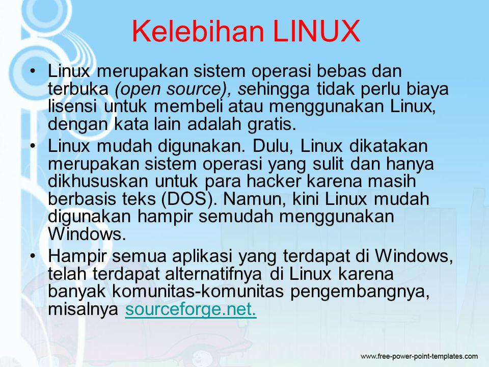 Kelebihan LINUX Linux merupakan sistem operasi bebas dan terbuka (open source), sehingga tidak perlu biaya lisensi untuk membeli atau menggunakan Linux, dengan kata lain adalah gratis.