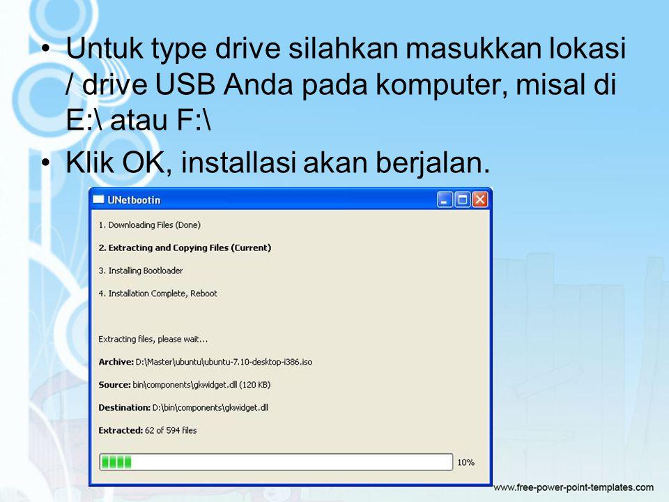 Untuk type drive silahkan masukkan lokasi / drive USB Anda pada komputer, misal di E:\ atau F:\ Klik OK, installasi akan berjalan.