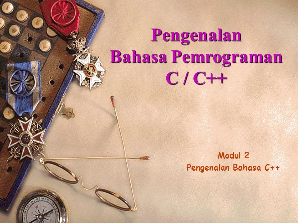 Modul 2 Pengenalan Bahasa C++ Pengenalan Bahasa Pemrograman C / C++