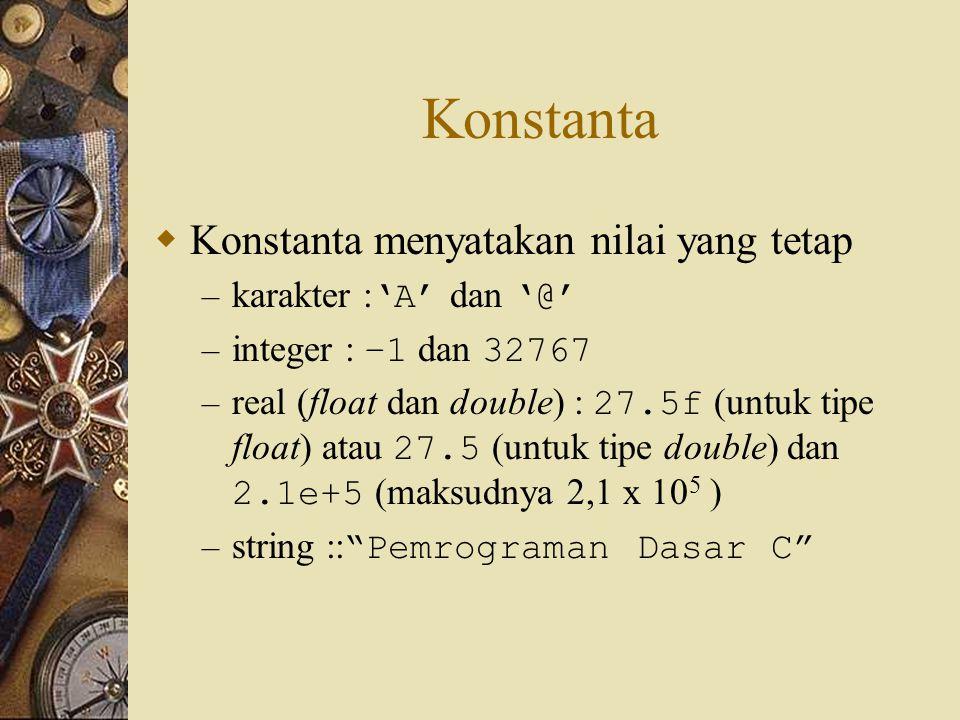 Konstanta  Konstanta menyatakan nilai yang tetap – karakter : 'A' dan '@' – integer : –1 dan 32767 – real (float dan double) : 27.5f (untuk tipe float) atau 27.5 (untuk tipe double) dan 2.1e+5 (maksudnya 2,1 x 10 5 ) – string :: Pemrograman Dasar C