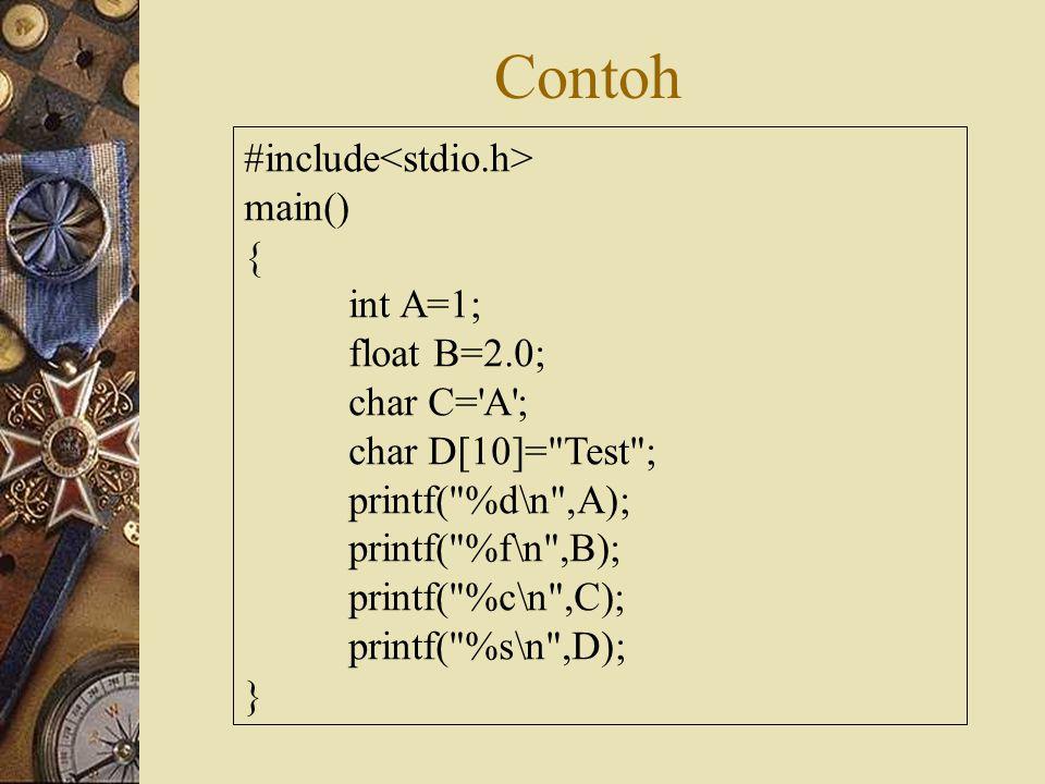 Contoh #include main() { int A=1; float B=2.0; char C= A ; char D[10]= Test ; printf( %d\n ,A); printf( %f\n ,B); printf( %c\n ,C); printf( %s\n ,D); }