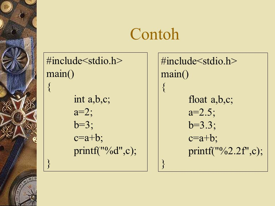 Contoh #include main() { int a,b,c; a=2; b=3; c=a+b; printf( %d ,c); } #include main() { float a,b,c; a=2.5; b=3.3; c=a+b; printf( %2.2f ,c); }