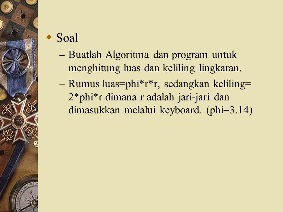  Soal – Buatlah Algoritma dan program untuk menghitung luas dan keliling lingkaran. – Rumus luas=phi*r*r, sedangkan keliling= 2*phi*r dimana r adalah