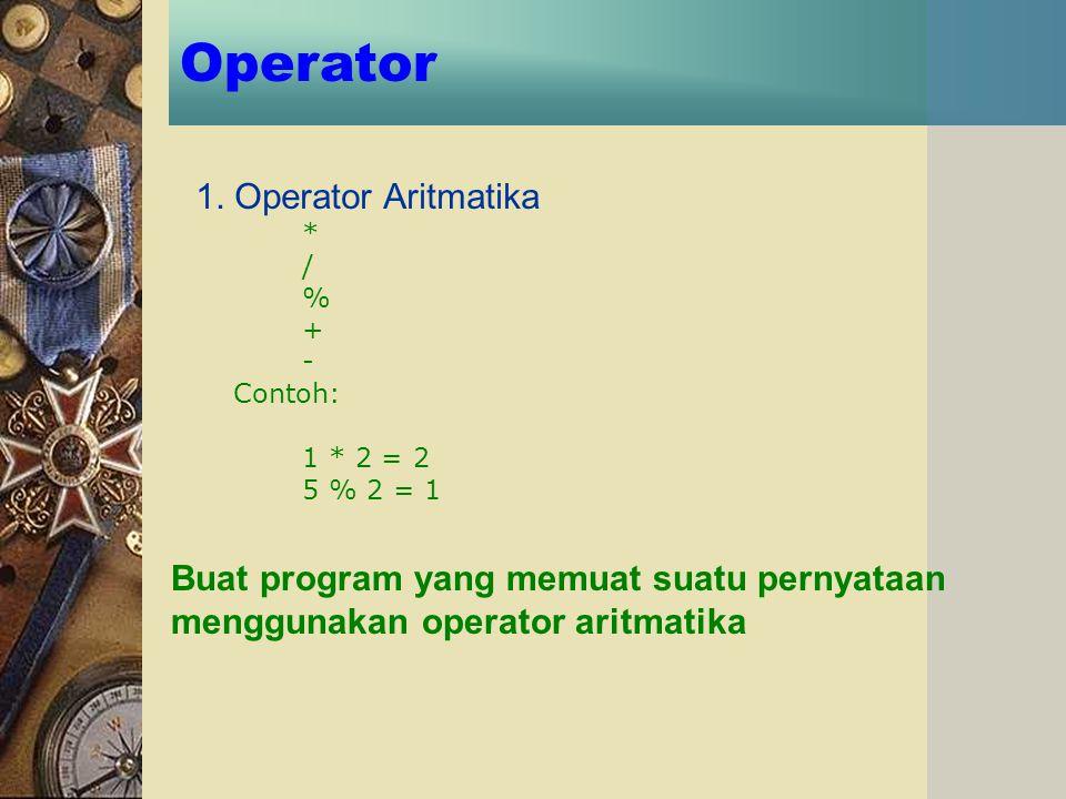 Operator 1. Operator Aritmatika * / % + - Contoh: 1 * 2 = 2 5 % 2 = 1 Buat program yang memuat suatu pernyataan menggunakan operator aritmatika