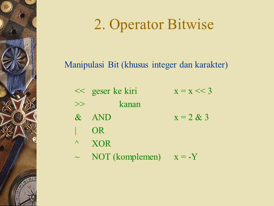 2. Operator Bitwise Manipulasi Bit (khusus integer dan karakter) <<geser ke kirix = x << 3 >>kanan &ANDx = 2 & 3 |OR ^XOR ~NOT (komplemen)x = -Y