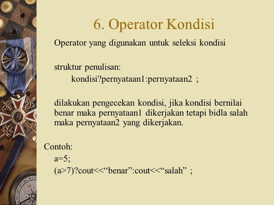 6. Operator Kondisi Operator yang digunakan untuk seleksi kondisi struktur penulisan: kondisi?pernyataan1:pernyataan2 ; dilakukan pengecekan kondisi,