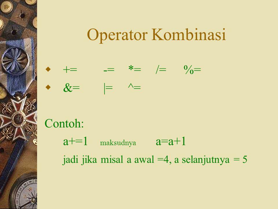 Operator Kombinasi  += -=*=/=%=  &= |=^= Contoh: a+=1 maksudnya a=a+1 jadi jika misal a awal =4, a selanjutnya = 5