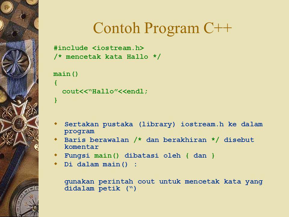 Contoh Program C++ #include /* mencetak kata Hallo */ main() { cout<< Hallo <<endl; }  Sertakan pustaka (library) iostream.h ke dalam program  Baris berawalan /* dan berakhiran */ disebut komentar  Fungsi main() dibatasi oleh { dan }  Di dalam main() : gunakan perintah cout untuk mencetak kata yang didalam petik ( )