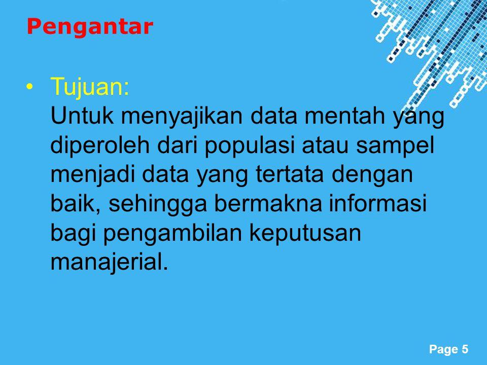 Powerpoint Templates Page 5 Pengantar Tujuan: Untuk menyajikan data mentah yang diperoleh dari populasi atau sampel menjadi data yang tertata dengan baik, sehingga bermakna informasi bagi pengambilan keputusan manajerial.