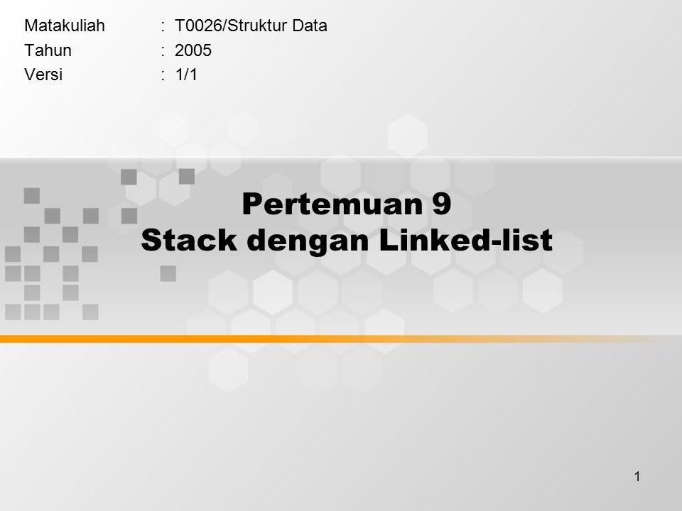 1 Pertemuan 9 Stack dengan Linked-list Matakuliah: T0026/Struktur Data Tahun: 2005 Versi: 1/1
