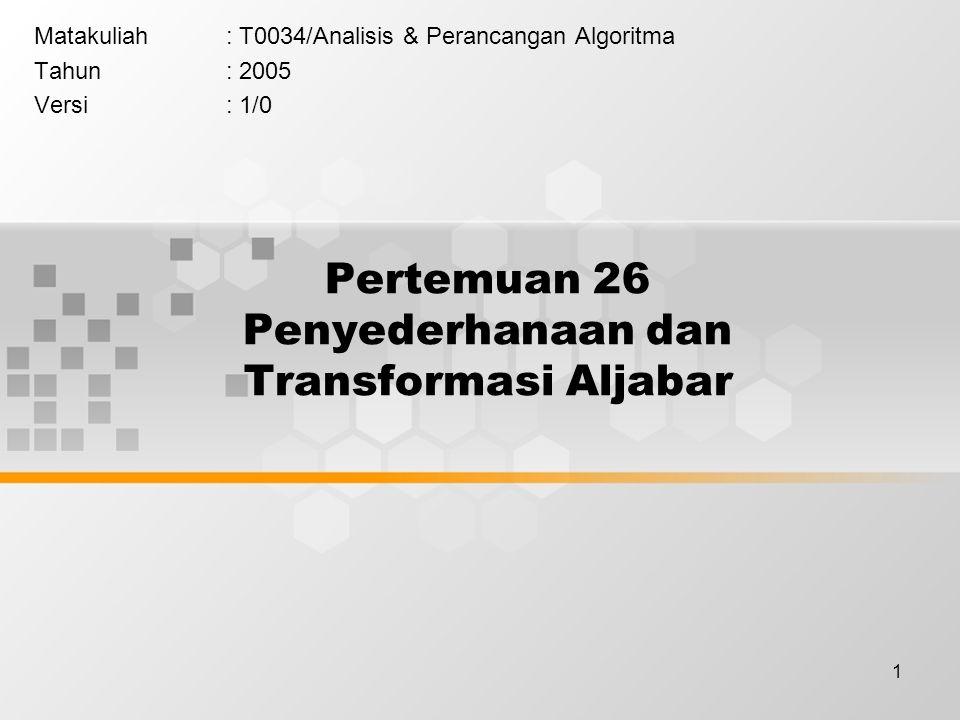 1 Pertemuan 26 Penyederhanaan dan Transformasi Aljabar Matakuliah: T0034/Analisis & Perancangan Algoritma Tahun: 2005 Versi: 1/0
