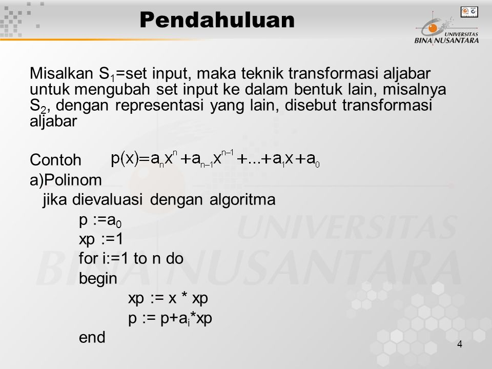 4 Pendahuluan Misalkan S 1 =set input, maka teknik transformasi aljabar untuk mengubah set input ke dalam bentuk lain, misalnya S 2, dengan representasi yang lain, disebut transformasi aljabar Contoh a)Polinom jika dievaluasi dengan algoritma p :=a 0 xp :=1 for i:=1 to n do begin xp := x * xp p := p+a i *xp end