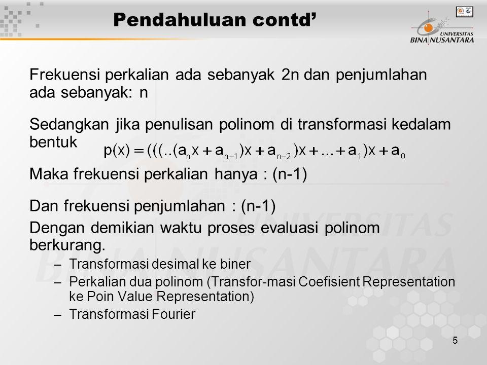 5 Pendahuluan contd' Frekuensi perkalian ada sebanyak 2n dan penjumlahan ada sebanyak: n Sedangkan jika penulisan polinom di transformasi kedalam bentuk Maka frekuensi perkalian hanya : (n-1) Dan frekuensi penjumlahan : (n-1) Dengan demikian waktu proses evaluasi polinom berkurang.