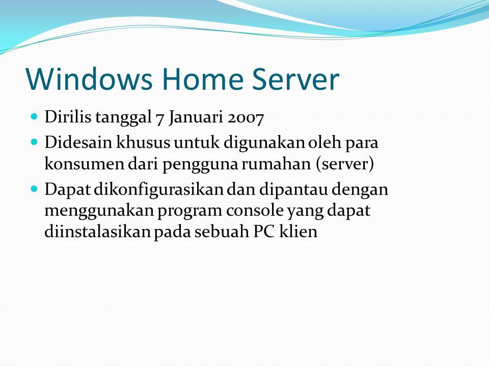Windows Home Server Dirilis tanggal 7 Januari 2007 Didesain khusus untuk digunakan oleh para konsumen dari pengguna rumahan (server) Dapat dikonfigura
