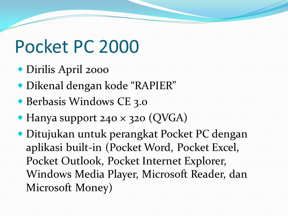 "Pocket PC 2000 Dirilis April 2000 Dikenal dengan kode ""RAPIER"" Berbasis Windows CE 3.0 Hanya support 240 × 320 (QVGA) Ditujukan untuk perangkat Pocket"