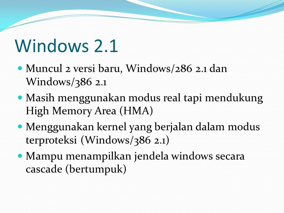 Windows 3.0 Dirilis 22 Mei 1990 Diperkenalkan fitur Virtual Memory Dapat Berjalan dalam 3 modus (yakni modus real, modus standar, dan modus 386 Enhanced) Sudah menggunakan kartu Video Graphics Array (VGA) Versi Windows pertama yang menggunakan modus terproteksi