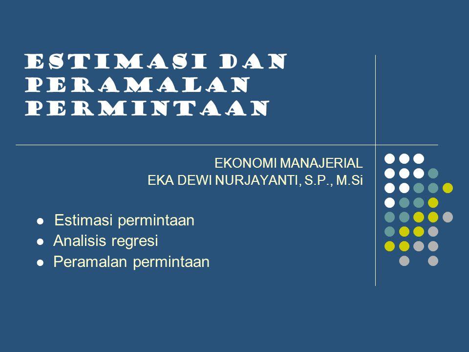 ESTIMASI DAN PERAMALAN PERMINTAAN EKONOMI MANAJERIAL EKA DEWI NURJAYANTI, S.P., M.Si Estimasi permintaan Analisis regresi Peramalan permintaan