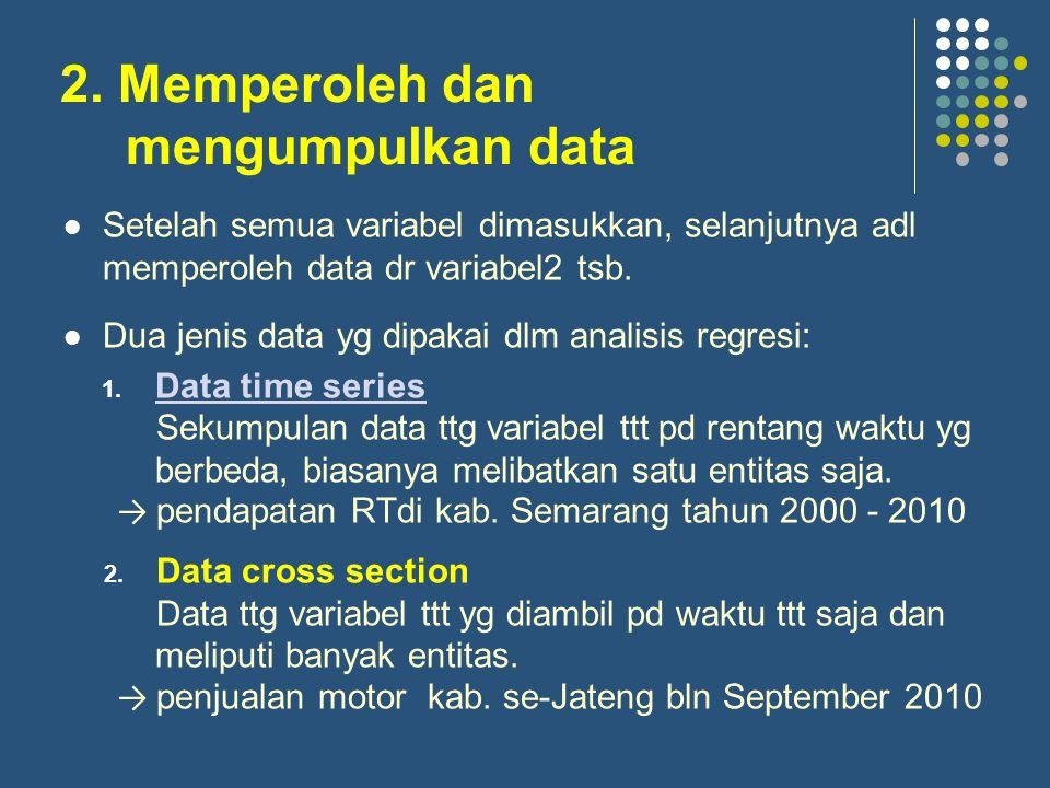 2. Memperoleh dan mengumpulkan data Setelah semua variabel dimasukkan, selanjutnya adl memperoleh data dr variabel2 tsb. Dua jenis data yg dipakai dlm