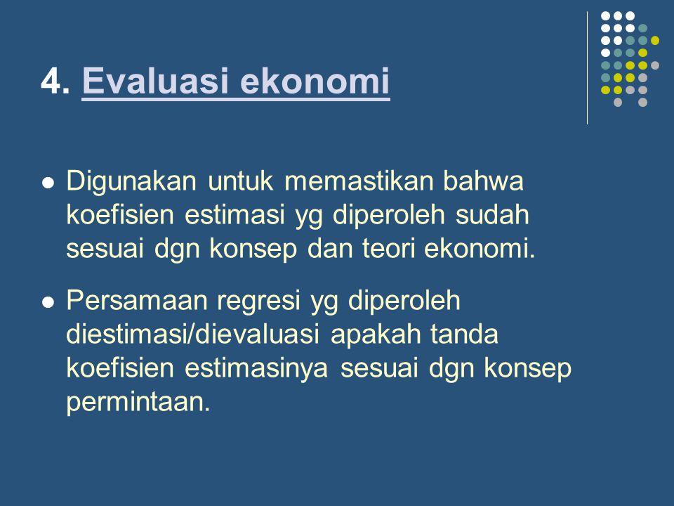 4. Evaluasi ekonomiEvaluasi ekonomi Digunakan untuk memastikan bahwa koefisien estimasi yg diperoleh sudah sesuai dgn konsep dan teori ekonomi. Persam