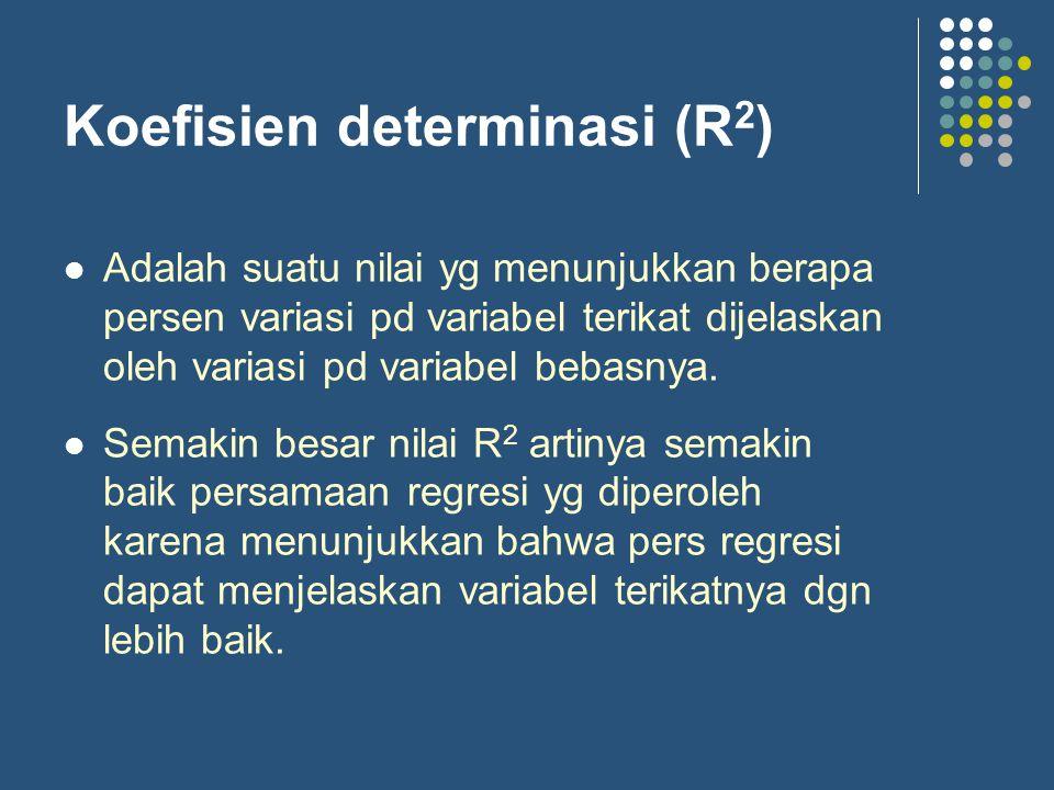 Koefisien determinasi (R 2 ) Adalah suatu nilai yg menunjukkan berapa persen variasi pd variabel terikat dijelaskan oleh variasi pd variabel bebasnya.