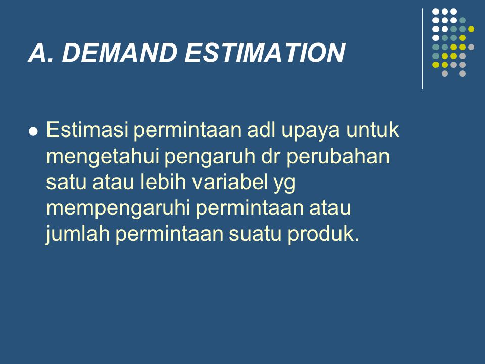 A. DEMAND ESTIMATION Estimasi permintaan adl upaya untuk mengetahui pengaruh dr perubahan satu atau lebih variabel yg mempengaruhi permintaan atau jum