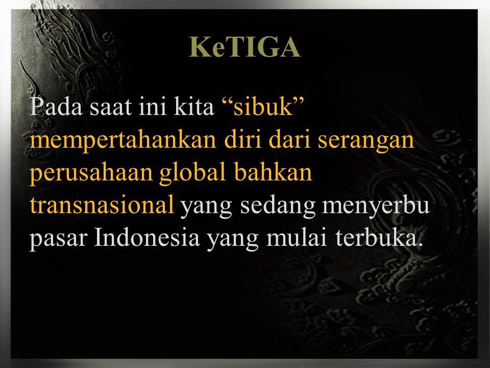 """KeTIGA Pada saat ini kita """"sibuk"""" mempertahankan diri dari serangan perusahaan global bahkan transnasional yang sedang menyerbu pasar Indonesia yang m"""