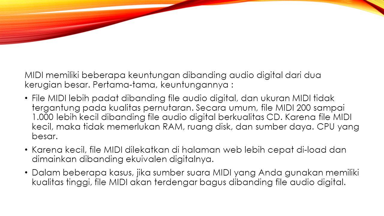 MIDI memiliki beberapa keuntungan dibanding audio digital dari dua kerugian besar. Pertama-tama, keuntungannya : File MIDI lebih padat dibanding file