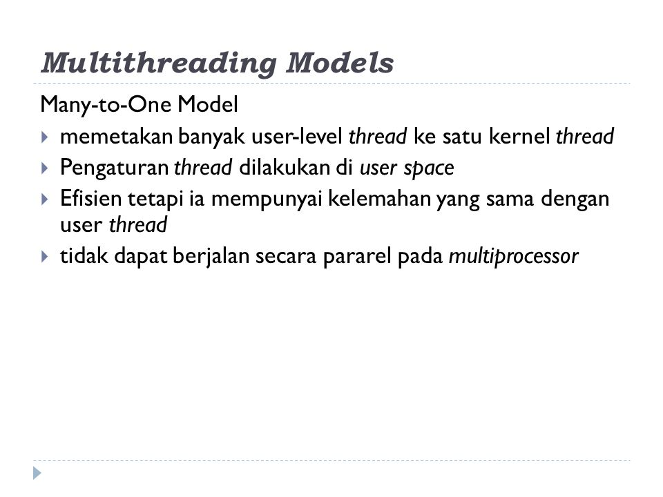 Multithreading Models Many-to-One Model  memetakan banyak user-level thread ke satu kernel thread  Pengaturan thread dilakukan di user space  Efisi