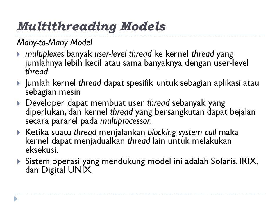 Many-to-Many Model  multiplexes banyak user-level thread ke kernel thread yang jumlahnya lebih kecil atau sama banyaknya dengan user-level thread  J
