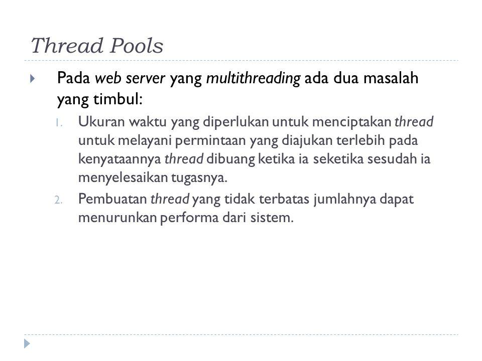Thread Pools  Pada web server yang multithreading ada dua masalah yang timbul: 1. Ukuran waktu yang diperlukan untuk menciptakan thread untuk melayan