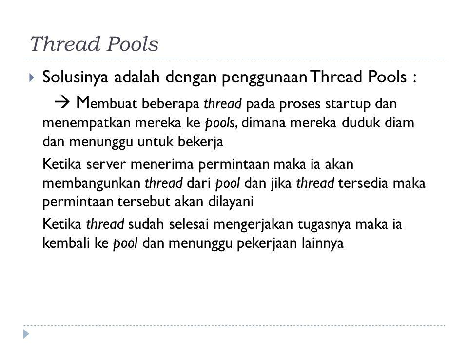 Thread Pools  Solusinya adalah dengan penggunaan Thread Pools :  M embuat beberapa thread pada proses startup dan menempatkan mereka ke pools, diman