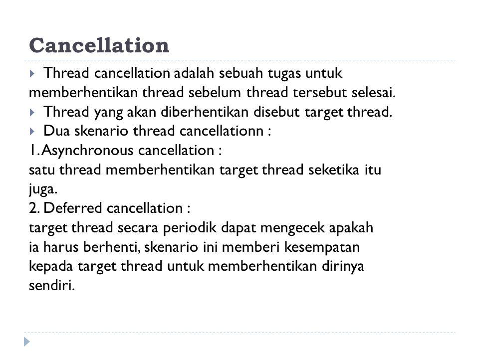 Cancellation  Thread cancellation adalah sebuah tugas untuk memberhentikan thread sebelum thread tersebut selesai.  Thread yang akan diberhentikan d