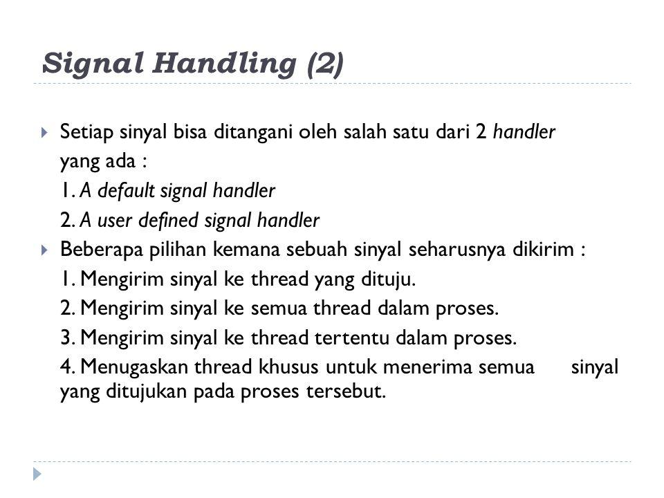 Signal Handling (2)  Setiap sinyal bisa ditangani oleh salah satu dari 2 handler yang ada : 1. A default signal handler 2. A user defined signal hand