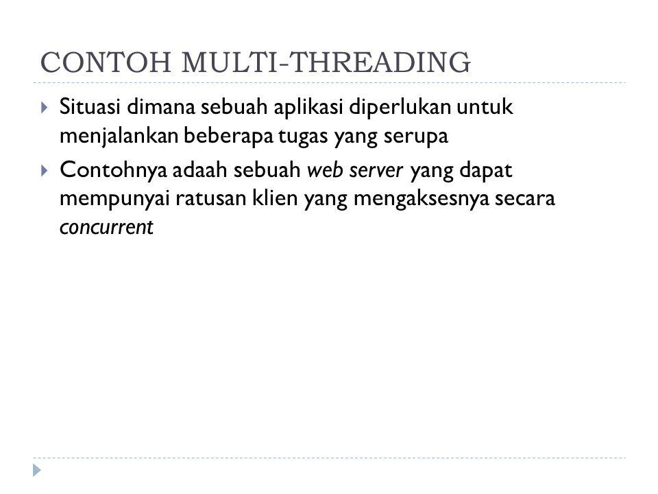 CONTOH MULTI-THREADING  Situasi dimana sebuah aplikasi diperlukan untuk menjalankan beberapa tugas yang serupa  Contohnya adaah sebuah web server ya