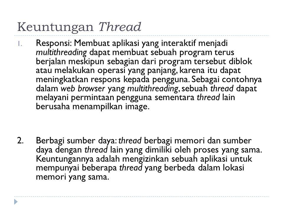 Keuntungan Thread 1. Responsi: Membuat aplikasi yang interaktif menjadi multithreading dapat membuat sebuah program terus berjalan meskipun sebagian d
