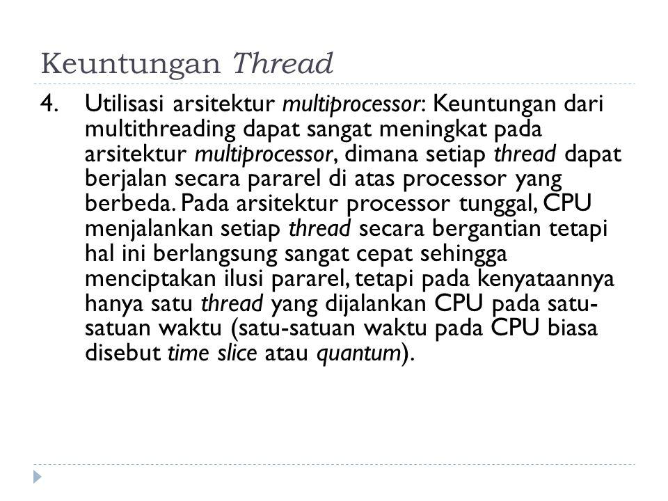 Keuntungan Thread 4. Utilisasi arsitektur multiprocessor: Keuntungan dari multithreading dapat sangat meningkat pada arsitektur multiprocessor, dimana