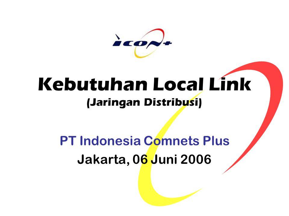 Kebutuhan Local Link (Jaringan Distribusi) PT Indonesia Comnets Plus Jakarta, 06 Juni 2006