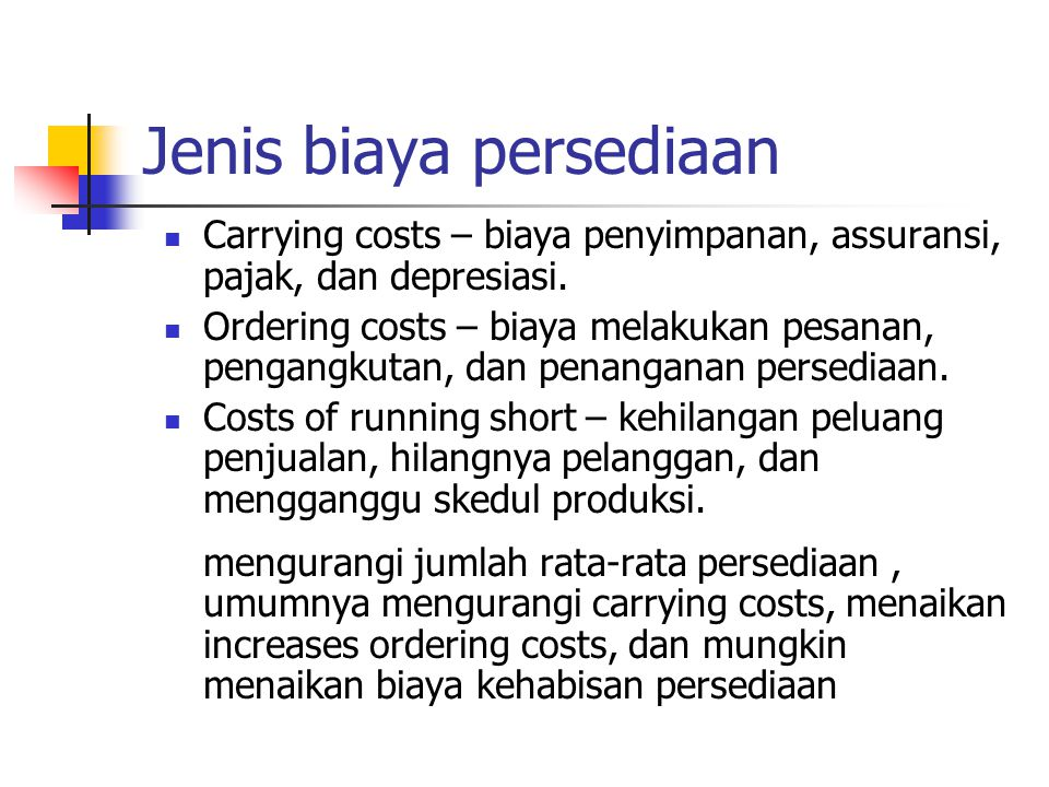 Jenis biaya persediaan Carrying costs – biaya penyimpanan, assuransi, pajak, dan depresiasi. Ordering costs – biaya melakukan pesanan, pengangkutan, d
